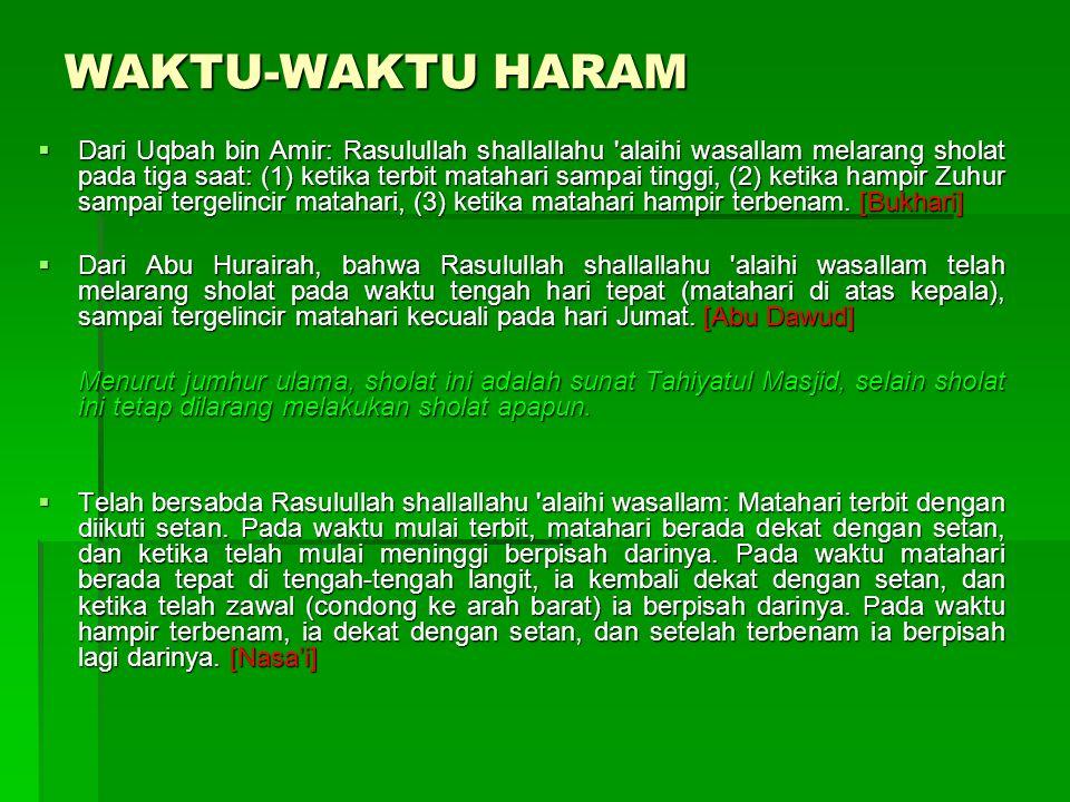  Dari Uqbah bin Amir: Rasulullah shallallahu alaihi wasallam melarang sholat pada tiga saat: (1) ketika terbit matahari sampai tinggi, (2) ketika hampir Zuhur sampai tergelincir matahari, (3) ketika matahari hampir terbenam.