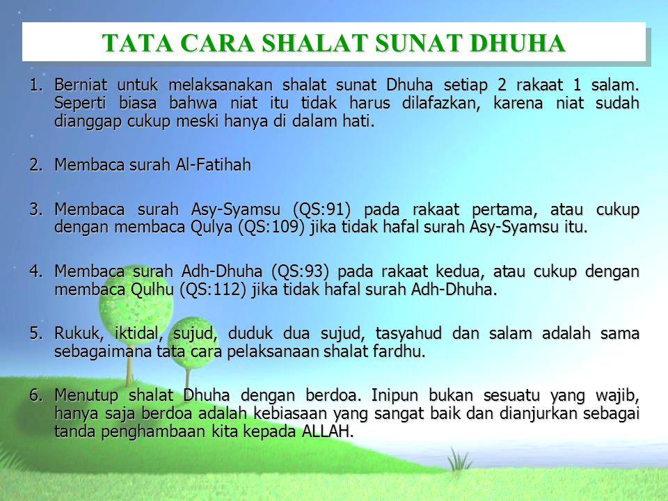 TATA CARA SHALAT SUNAT DHUHA 1.Berniat untuk melaksanakan shalat sunat Dhuha setiap 2 rakaat 1 salam. Seperti biasa bahwa niat itu tidak harus dilafaz