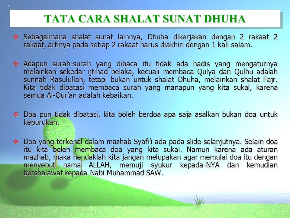 TATA CARA SHALAT SUNAT DHUHA  Sebagaimana shalat sunat lainnya, Dhuha dikerjakan dengan 2 rakaat 2 rakaat, artinya pada setiap 2 rakaat harus diakhir