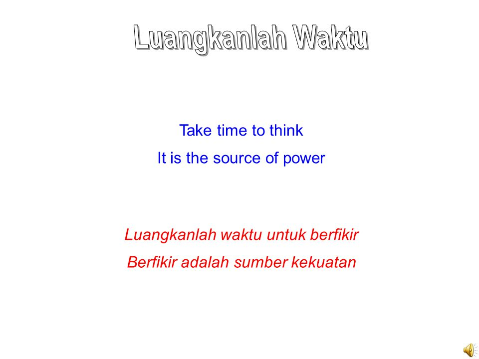 Take time to think It is the source of power Luangkanlah waktu untuk berfikir Berfikir adalah sumber kekuatan