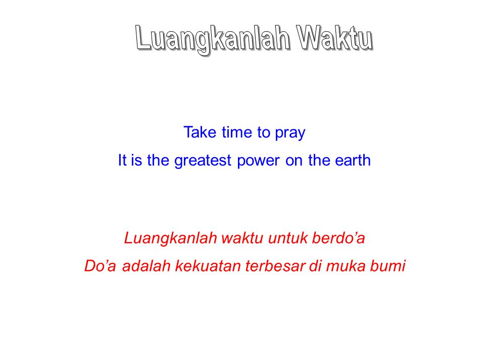 Take time to pray It is the greatest power on the earth Luangkanlah waktu untuk berdo'a Do'a adalah kekuatan terbesar di muka bumi