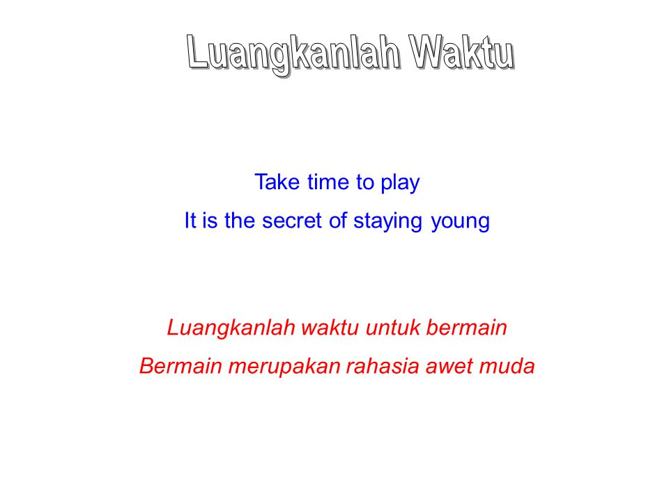 Take time to play It is the secret of staying young Luangkanlah waktu untuk bermain Bermain merupakan rahasia awet muda