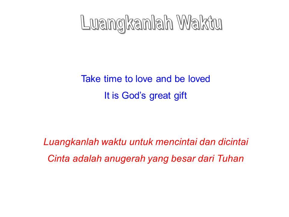 Take time to love and be loved It is God's great gift Luangkanlah waktu untuk mencintai dan dicintai Cinta adalah anugerah yang besar dari Tuhan