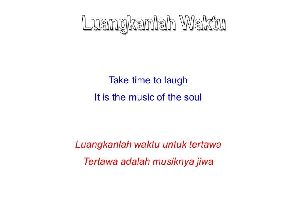Take time to laugh It is the music of the soul Luangkanlah waktu untuk tertawa Tertawa adalah musiknya jiwa