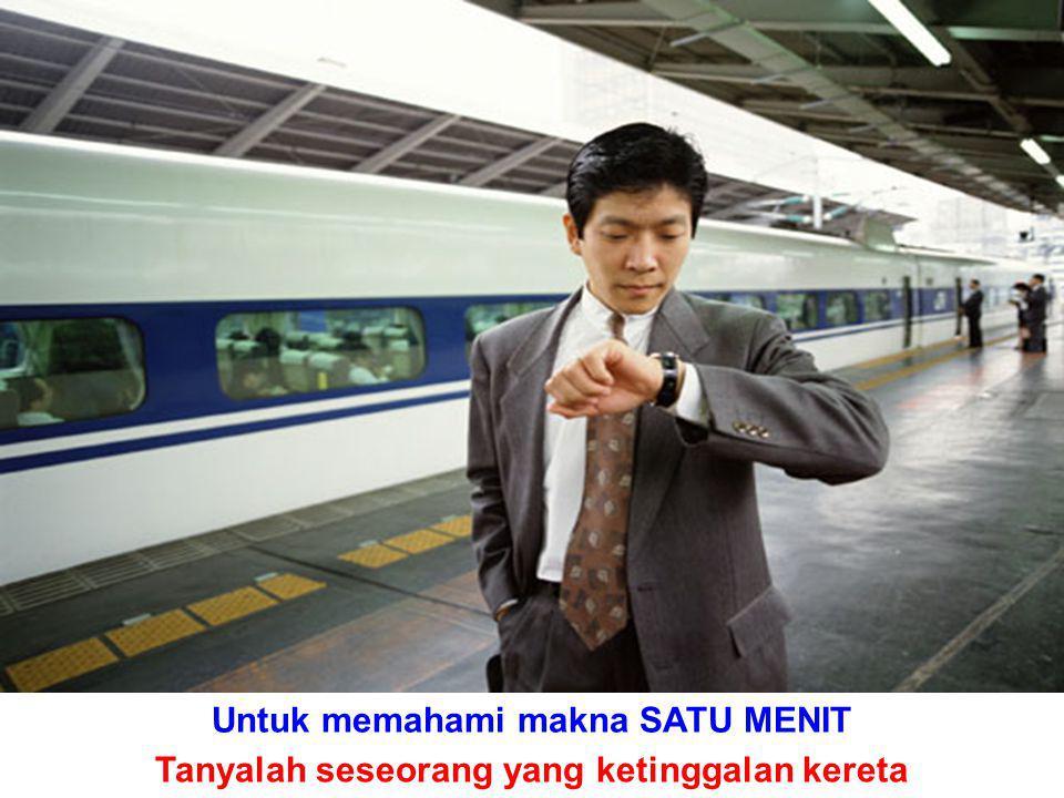Untuk memahami makna SATU MENIT Tanyalah seseorang yang ketinggalan kereta