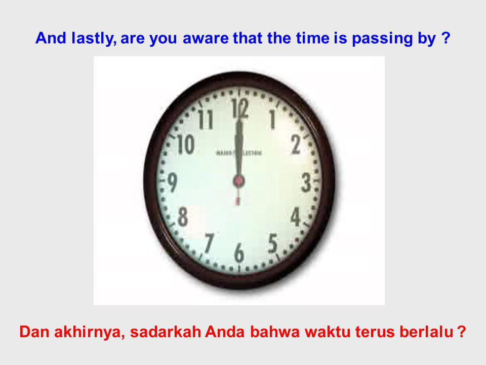 And lastly, are you aware that the time is passing by .