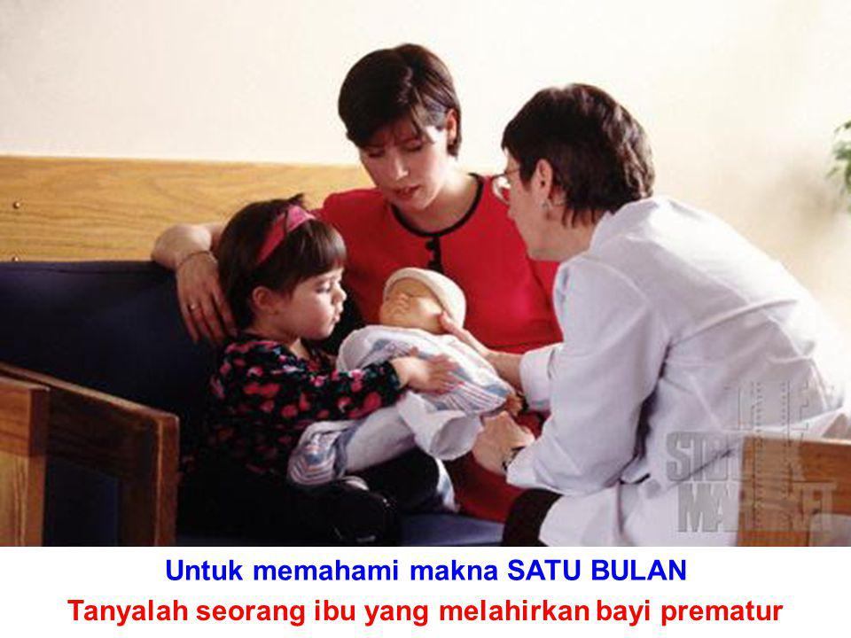 Untuk memahami makna SATU BULAN Tanyalah seorang ibu yang melahirkan bayi prematur