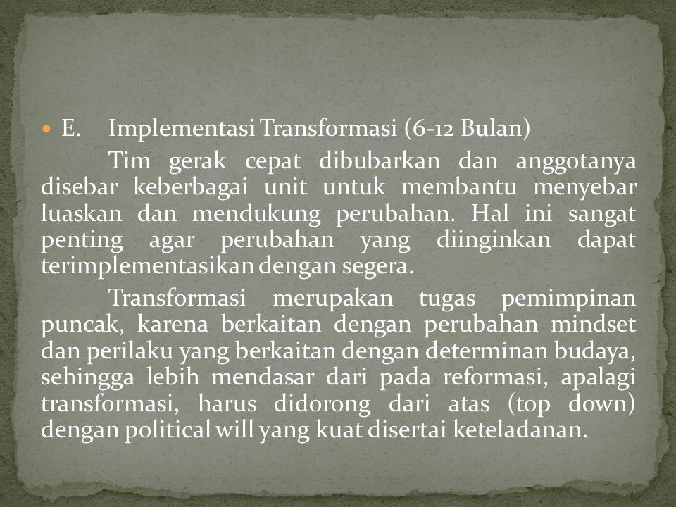  E.Implementasi Transformasi (6-12 Bulan) Tim gerak cepat dibubarkan dan anggotanya disebar keberbagai unit untuk membantu menyebar luaskan dan mendukung perubahan.