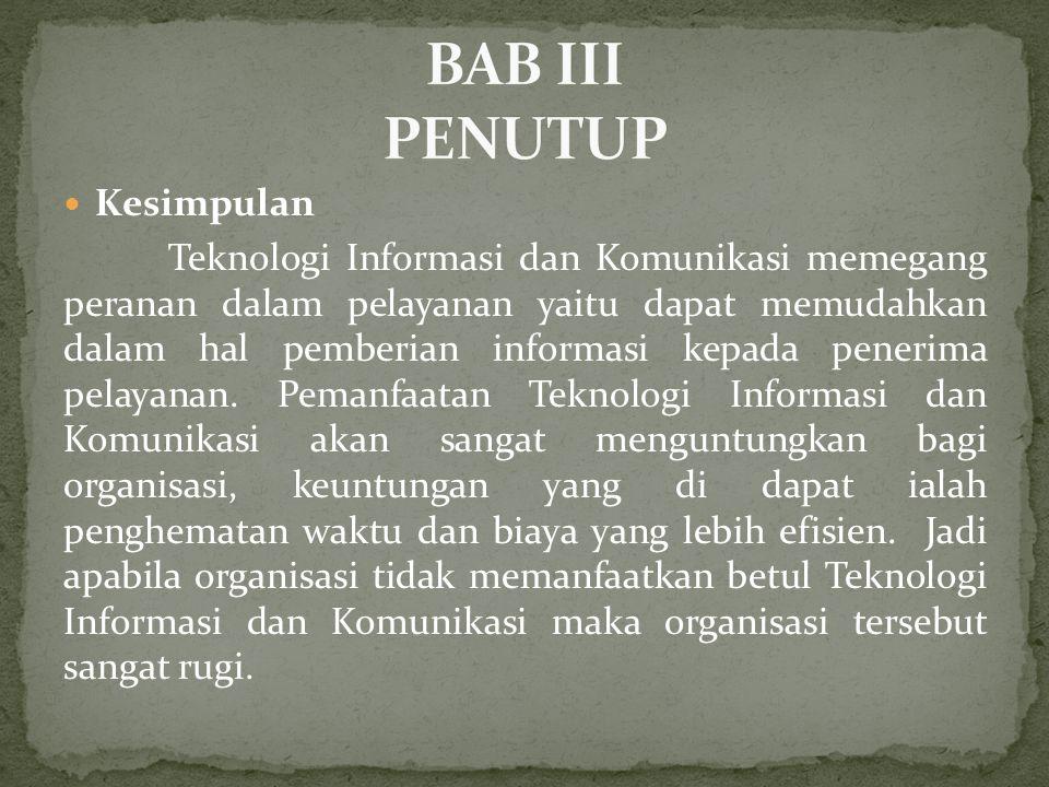  Kesimpulan Teknologi Informasi dan Komunikasi memegang peranan dalam pelayanan yaitu dapat memudahkan dalam hal pemberian informasi kepada penerima pelayanan.