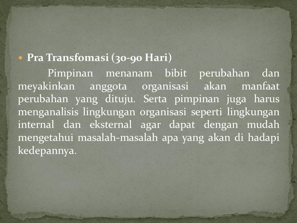  Pra Transfomasi (30-90 Hari) Pimpinan menanam bibit perubahan dan meyakinkan anggota organisasi akan manfaat perubahan yang dituju. Serta pimpinan j