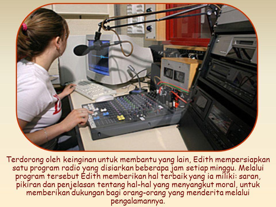 Terdorong oleh keinginan untuk membantu yang lain, Edith mempersiapkan satu program radio yang disiarkan beberapa jam setiap minggu.
