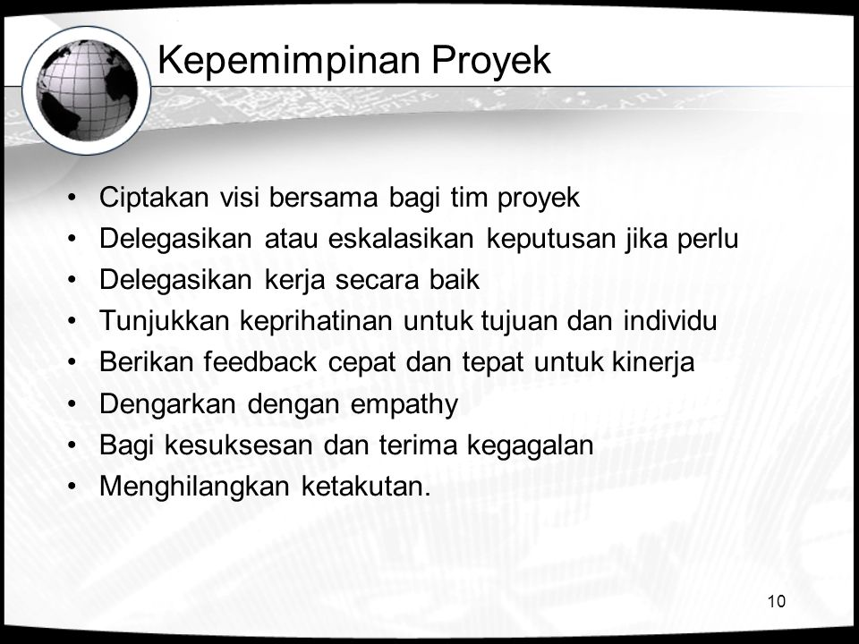 10 Kepemimpinan Proyek •Ciptakan visi bersama bagi tim proyek •Delegasikan atau eskalasikan keputusan jika perlu •Delegasikan kerja secara baik •Tunju