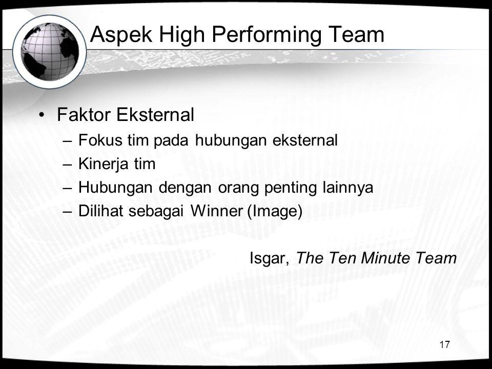 17 Aspek High Performing Team •Faktor Eksternal –Fokus tim pada hubungan eksternal –Kinerja tim –Hubungan dengan orang penting lainnya –Dilihat sebagai Winner (Image) Isgar, The Ten Minute Team