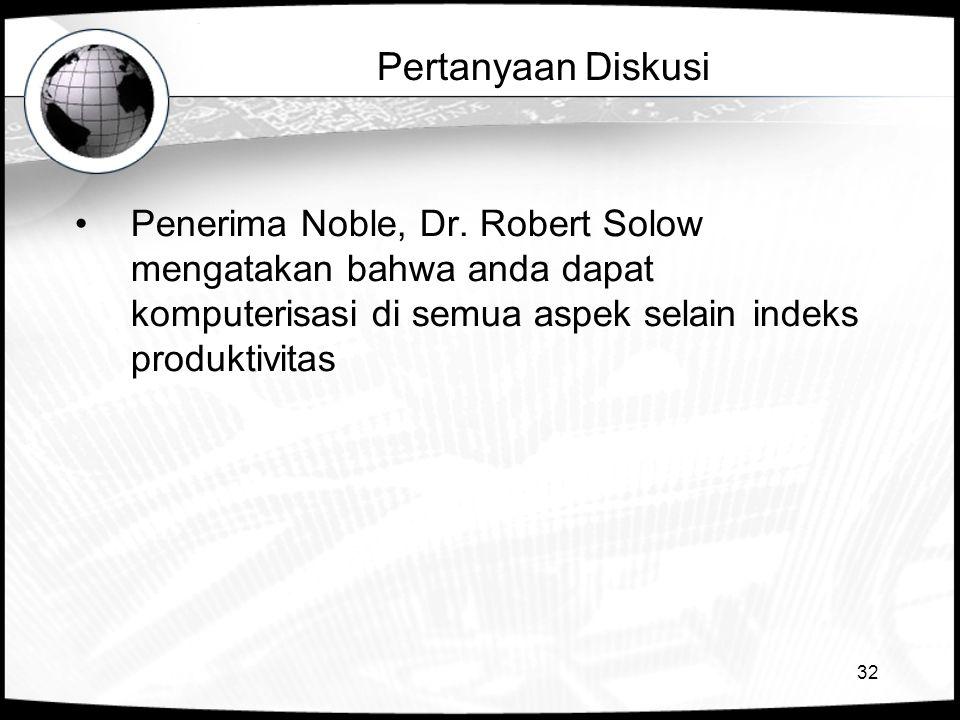 32 Pertanyaan Diskusi •Penerima Noble, Dr. Robert Solow mengatakan bahwa anda dapat komputerisasi di semua aspek selain indeks produktivitas