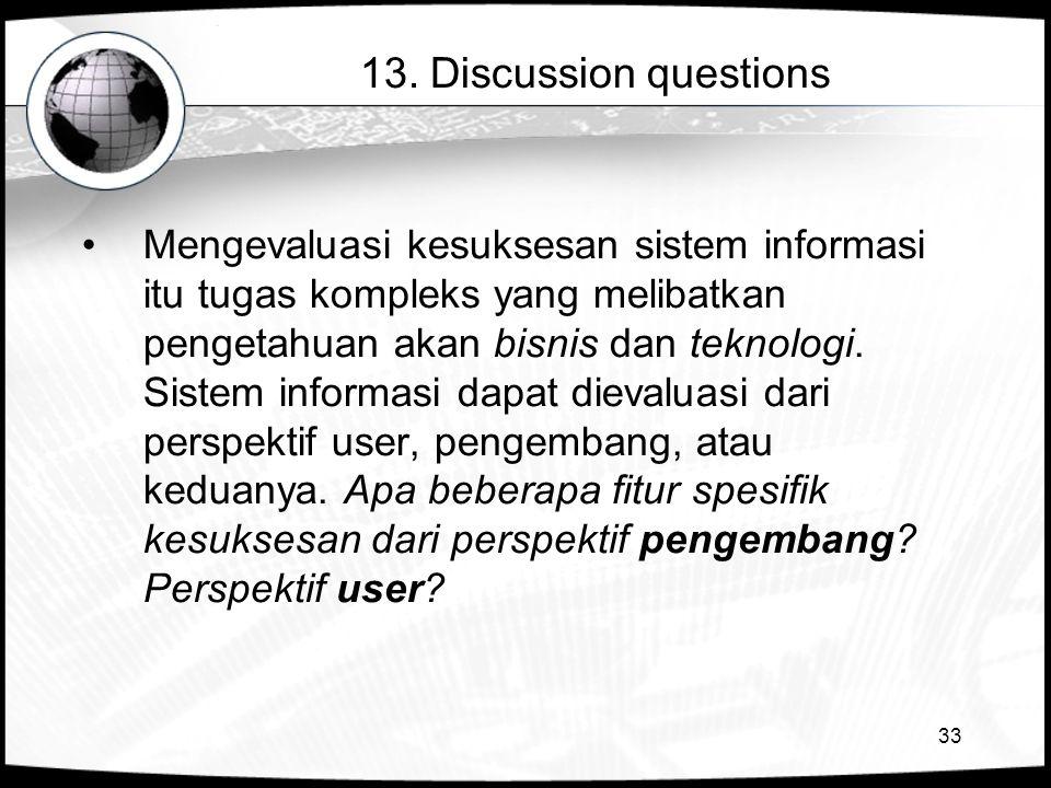 33 13. Discussion questions •Mengevaluasi kesuksesan sistem informasi itu tugas kompleks yang melibatkan pengetahuan akan bisnis dan teknologi. Sistem
