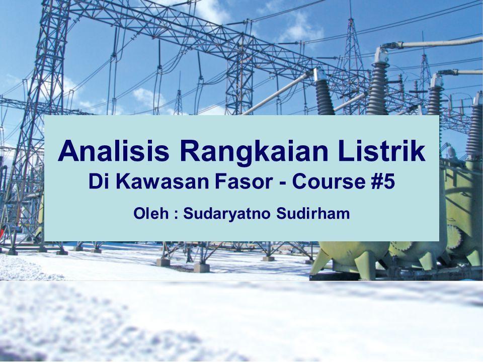 Analisis Rangkaian Listrik Di Kawasan Fasor - Course #5 Oleh : Sudaryatno Sudirham