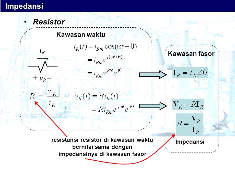 •Resistor + v R  iRiR Kawasan fasor Kawasan waktu Impedansi Impedansi Impedansi resistansi resistor di kawasan waktu bernilai sama dengan impedansiny