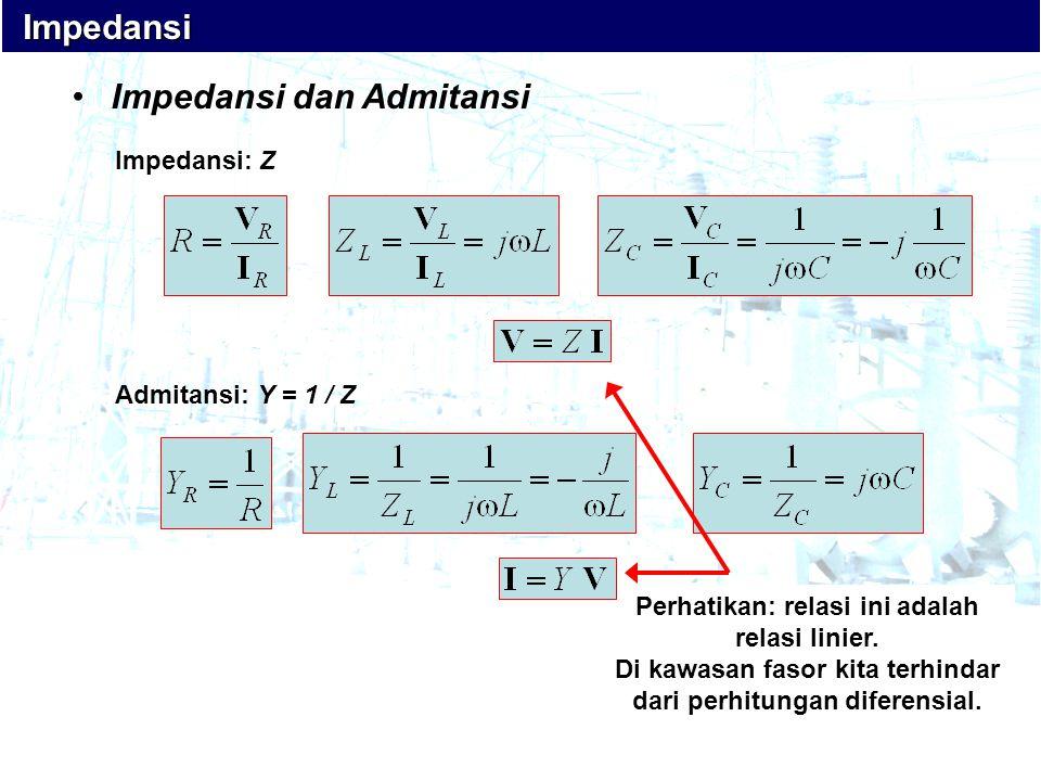 Impedansi Impedansi •Impedansi dan Admitansi Impedansi: Z Admitansi: Y = 1 / Z Perhatikan: relasi ini adalah relasi linier. Di kawasan fasor kita terh