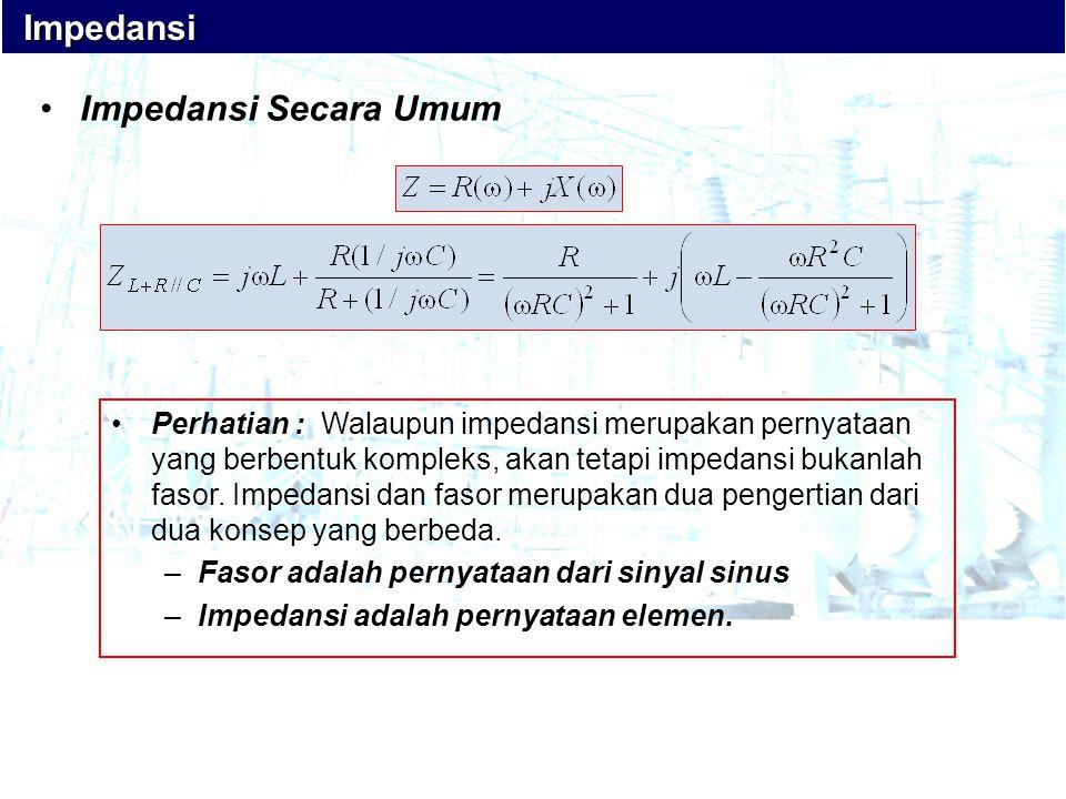 •Impedansi Secara Umum •Perhatian : Walaupun impedansi merupakan pernyataan yang berbentuk kompleks, akan tetapi impedansi bukanlah fasor. Impedansi d