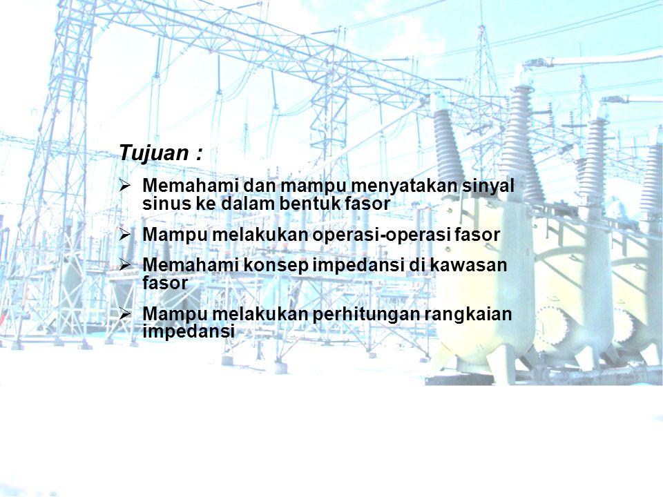 Tujuan :  Memahami dan mampu menyatakan sinyal sinus ke dalam bentuk fasor  Mampu melakukan operasi-operasi fasor  Memahami konsep impedansi di kawasan fasor  Mampu melakukan perhitungan rangkaian impedansi