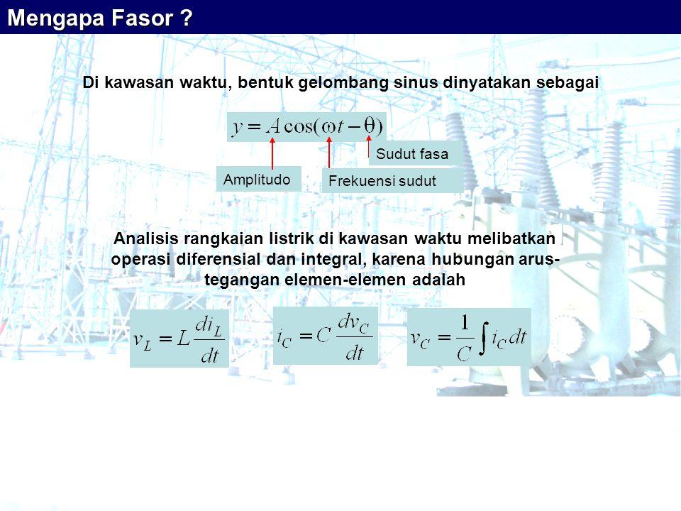 Di kawasan waktu, bentuk gelombang sinus dinyatakan sebagai Sudut fasa Frekuensi sudut Amplitudo Analisis rangkaian listrik di kawasan waktu melibatkan operasi diferensial dan integral, karena hubungan arus- tegangan elemen-elemen adalah Mengapa Fasor ?