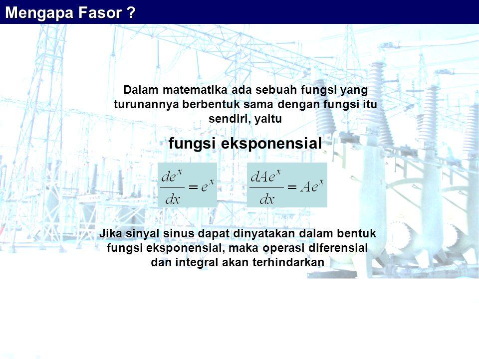 Dalam matematika ada sebuah fungsi yang turunannya berbentuk sama dengan fungsi itu sendiri, yaitu fungsi eksponensial Mengapa Fasor ? Jika sinyal sin