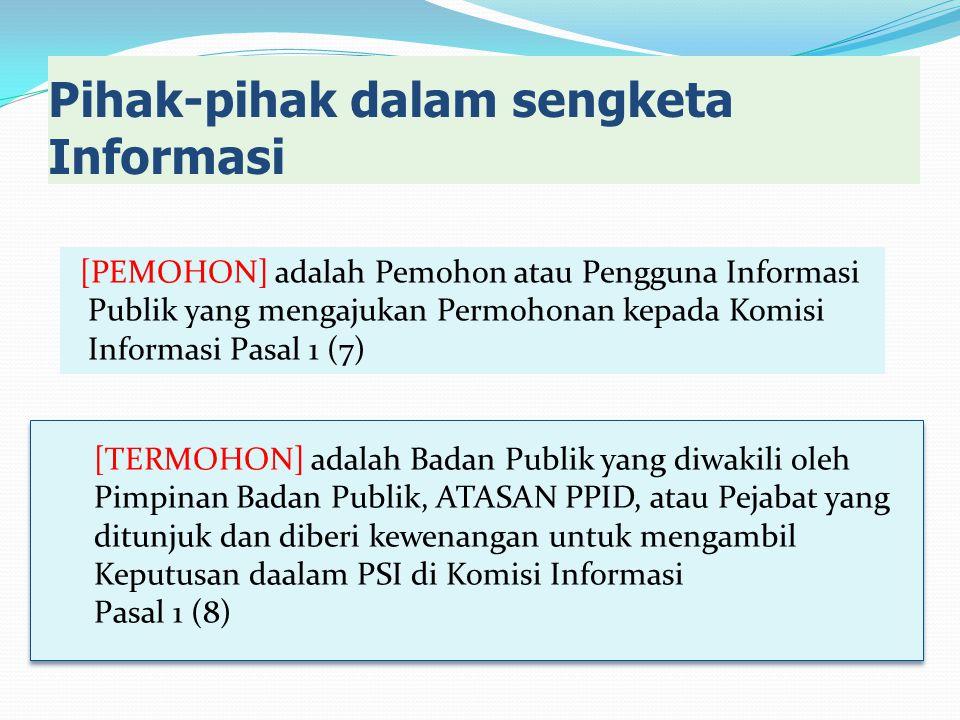 [PEMOHON] adalah Pemohon atau Pengguna Informasi Publik yang mengajukan Permohonan kepada Komisi Informasi Pasal 1 (7) Pihak-pihak dalam sengketa Informasi [TERMOHON] adalah Badan Publik yang diwakili oleh Pimpinan Badan Publik, ATASAN PPID, atau Pejabat yang ditunjuk dan diberi kewenangan untuk mengambil Keputusan daalam PSI di Komisi Informasi Pasal 1 (8) [TERMOHON] adalah Badan Publik yang diwakili oleh Pimpinan Badan Publik, ATASAN PPID, atau Pejabat yang ditunjuk dan diberi kewenangan untuk mengambil Keputusan daalam PSI di Komisi Informasi Pasal 1 (8)
