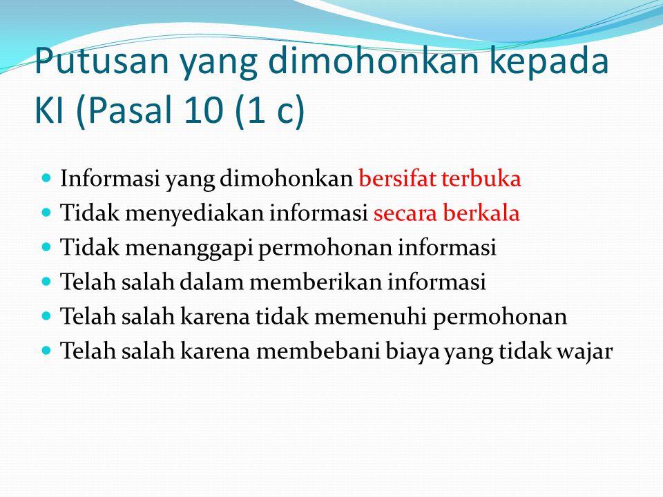 Putusan yang dimohonkan kepada KI (Pasal 10 (1 c)  Informasi yang dimohonkan bersifat terbuka  Tidak menyediakan informasi secara berkala  Tidak menanggapi permohonan informasi  Telah salah dalam memberikan informasi  Telah salah karena tidak memenuhi permohonan  Telah salah karena membebani biaya yang tidak wajar