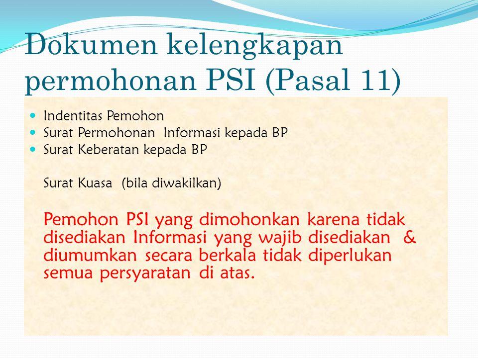 Dokumen kelengkapan permohonan PSI (Pasal 11)  Indentitas Pemohon  Surat Permohonan Informasi kepada BP  Surat Keberatan kepada BP Surat Kuasa (bila diwakilkan) Pemohon PSI yang dimohonkan karena tidak disediakan Informasi yang wajib disediakan & diumumkan secara berkala tidak diperlukan semua persyaratan di atas.
