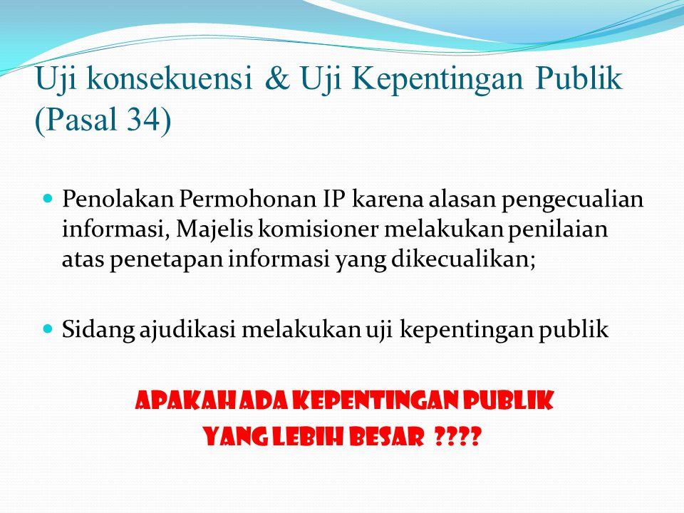 Uji konsekuensi & Uji Kepentingan Publik (Pasal 34)  Penolakan Permohonan IP karena alasan pengecualian informasi, Majelis komisioner melakukan penilaian atas penetapan informasi yang dikecualikan;  Sidang ajudikasi melakukan uji kepentingan publik apakah ada kepentingan publik yang lebih besar ????