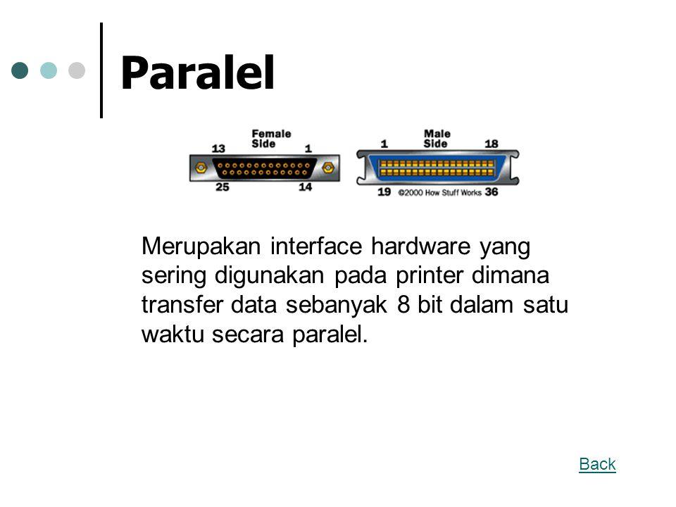 Paralel Merupakan interface hardware yang sering digunakan pada printer dimana transfer data sebanyak 8 bit dalam satu waktu secara paralel. Back