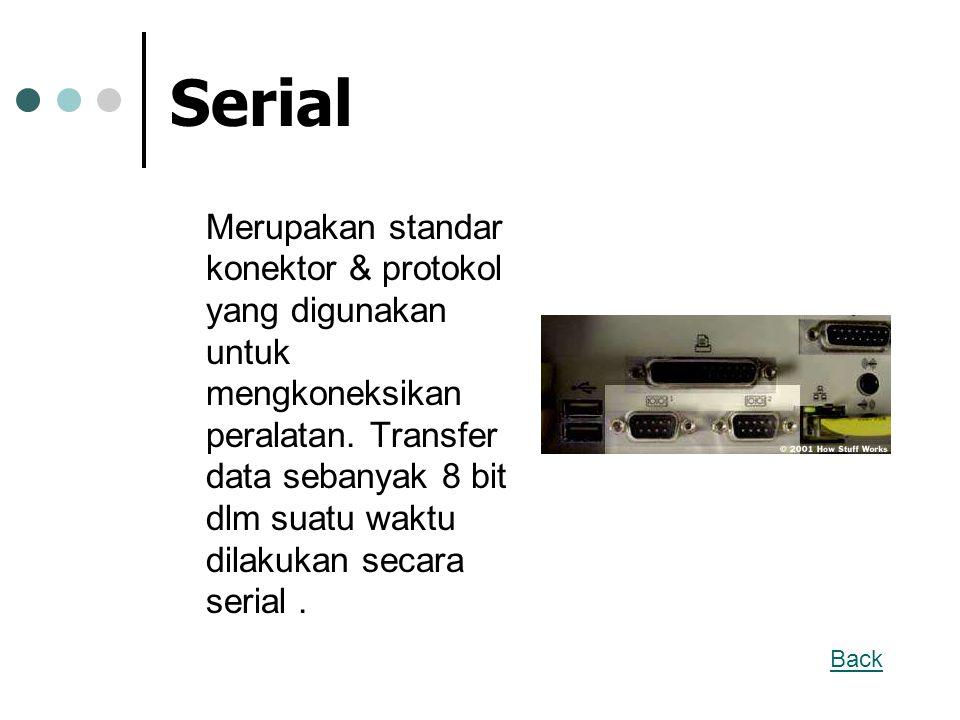 Serial Merupakan standar konektor & protokol yang digunakan untuk mengkoneksikan peralatan. Transfer data sebanyak 8 bit dlm suatu waktu dilakukan sec