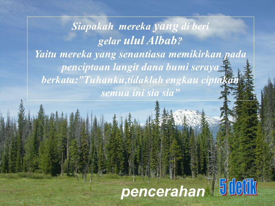 """pencerahan Siapakah mereka yang di beri gelar ulul Albab ? Yaitu mereka yang senantiasa memikirkan pada penciptaan langit dana bumi seraya berkata:""""Tu"""