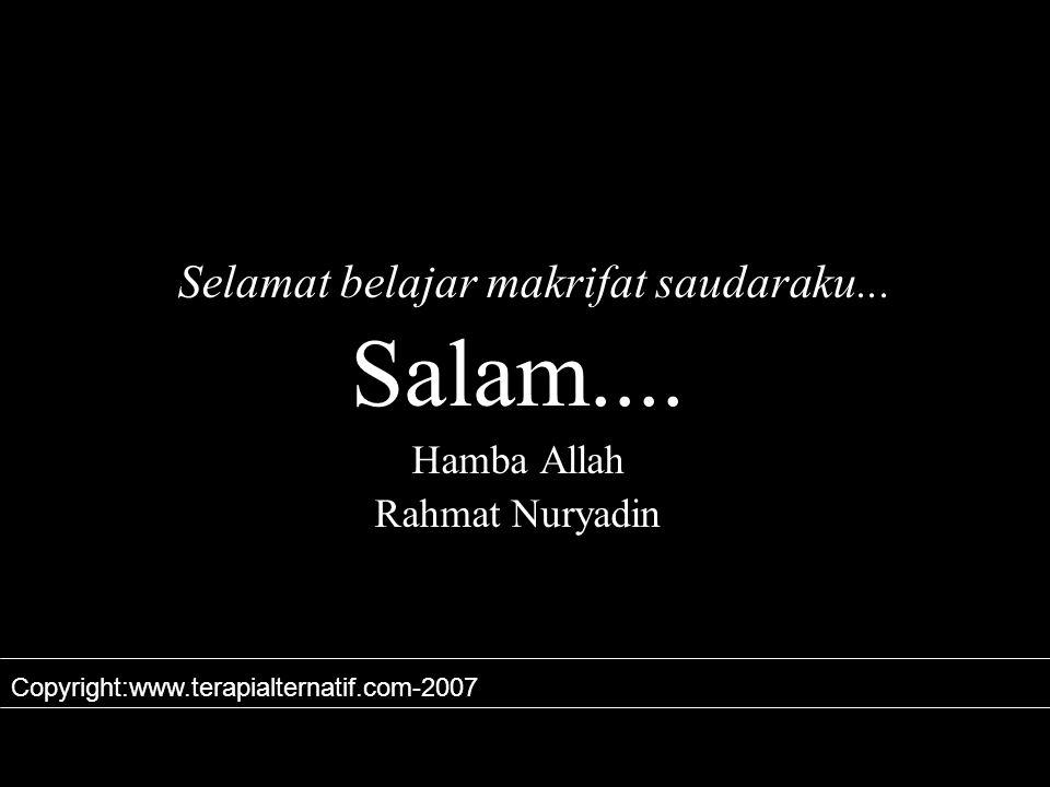 Selamat belajar makrifat saudaraku... Salam.... Hamba Allah Rahmat Nuryadin Copyright:www.terapialternatif.com-2007