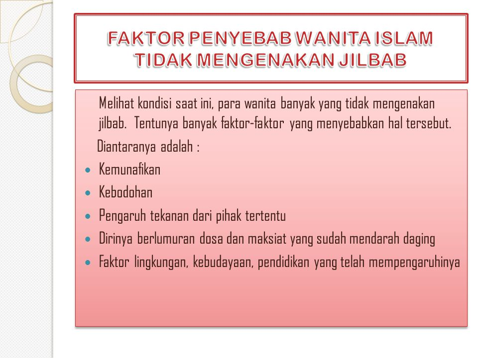 Melihat kondisi saat ini, para wanita banyak yang tidak mengenakan jilbab. Tentunya banyak faktor-faktor yang menyebabkan hal tersebut. Diantaranya ad