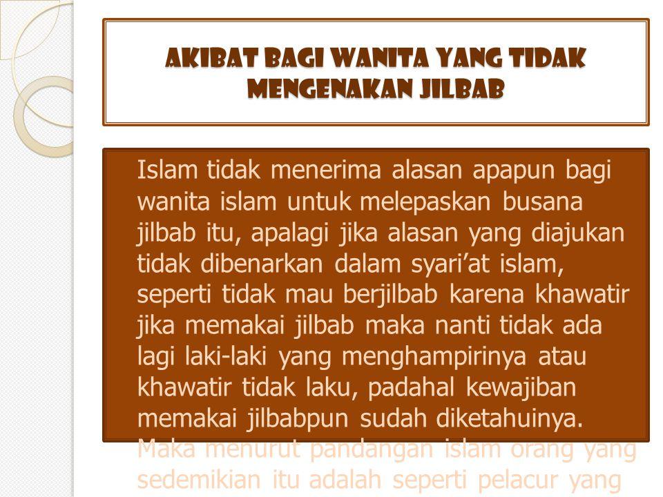 AKIBAT BAGI WANITA YANG TIDAK MENGENAKAN JILBAB Islam tidak menerima alasan apapun bagi wanita islam untuk melepaskan busana jilbab itu, apalagi jika alasan yang diajukan tidak dibenarkan dalam syari'at islam, seperti tidak mau berjilbab karena khawatir jika memakai jilbab maka nanti tidak ada lagi laki-laki yang menghampirinya atau khawatir tidak laku, padahal kewajiban memakai jilbabpun sudah diketahuinya.