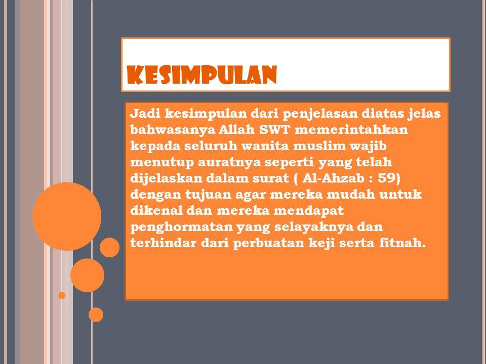 KESIMPULAN Jadi kesimpulan dari penjelasan diatas jelas bahwasanya Allah SWT memerintahkan kepada seluruh wanita muslim wajib menutup auratnya seperti