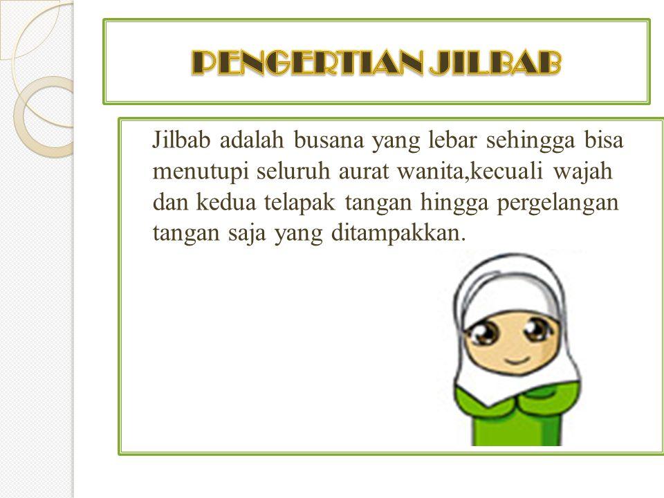 Jilbab adalah busana yang lebar sehingga bisa menutupi seluruh aurat wanita,kecuali wajah dan kedua telapak tangan hingga pergelangan tangan saja yang ditampakkan.