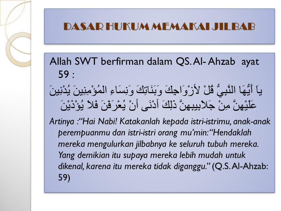 Allah SWT berfirman dalam QS. Al- Ahzab ayat 59 : ياَ أَيُّهَا النَّبِيُّ قُلْ لأزْوَاجِكَ وَبَنَاتِكَ وَنِسَاءِ المُؤْمِنِينَ يُدْنِينَ عَلَيْهِنَّ م