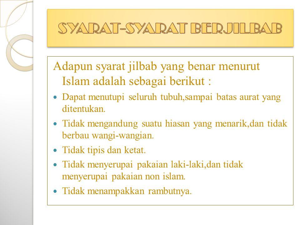 Adapun syarat jilbab yang benar menurut Islam adalah sebagai berikut :  Dapat menutupi seluruh tubuh,sampai batas aurat yang ditentukan.  Tidak meng