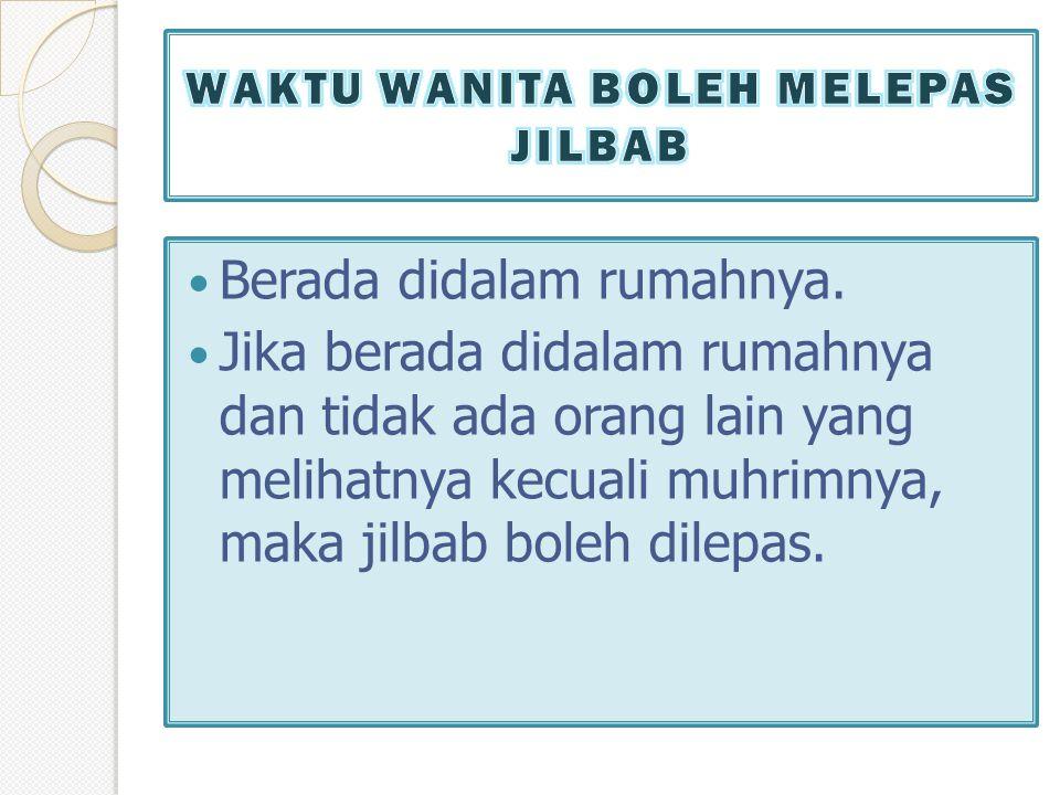  Berada didalam rumahnya.  Jika berada didalam rumahnya dan tidak ada orang lain yang melihatnya kecuali muhrimnya, maka jilbab boleh dilepas.