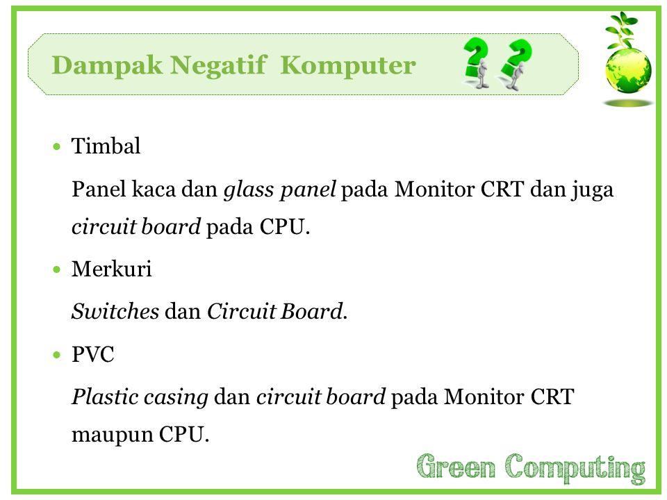 Dampak Negatif Komputer  Timbal Panel kaca dan glass panel pada Monitor CRT dan juga circuit board pada CPU.  Merkuri Switches dan Circuit Board. 