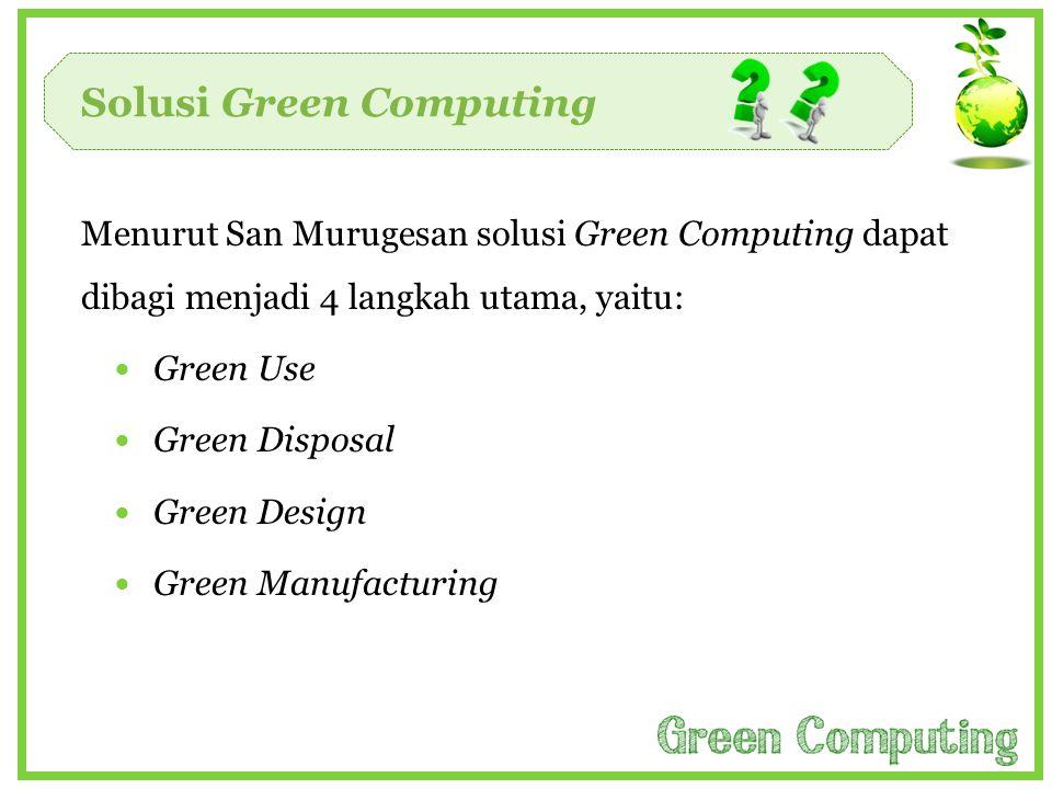 Solusi Green Computing Menurut San Murugesan solusi Green Computing dapat dibagi menjadi 4 langkah utama, yaitu:  Green Use  Green Disposal  Green