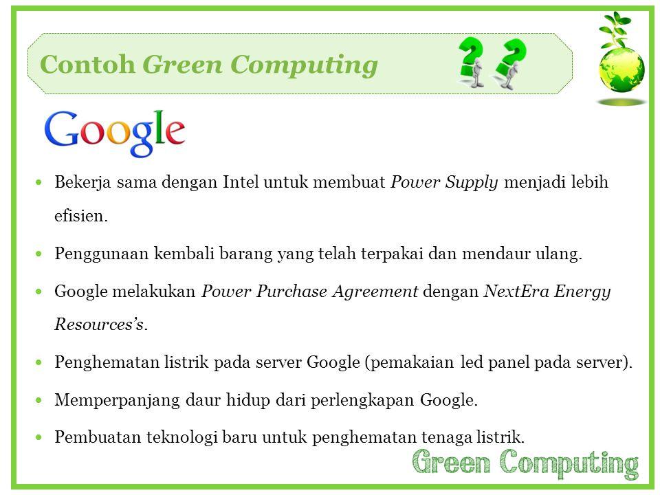 Contoh Green Computing  Bekerja sama dengan Intel untuk membuat Power Supply menjadi lebih efisien.  Penggunaan kembali barang yang telah terpakai d