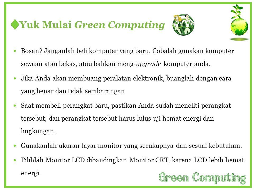 Yuk Mulai Green Computing  Bosan? Janganlah beli komputer yang baru. Cobalah gunakan komputer sewaan atau bekas, atau bahkan meng-upgrade komputer an