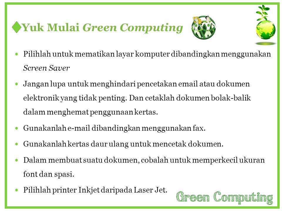 Yuk Mulai Green Computing  Pilihlah untuk mematikan layar komputer dibandingkan menggunakan Screen Saver  Jangan lupa untuk menghindari pencetakan e