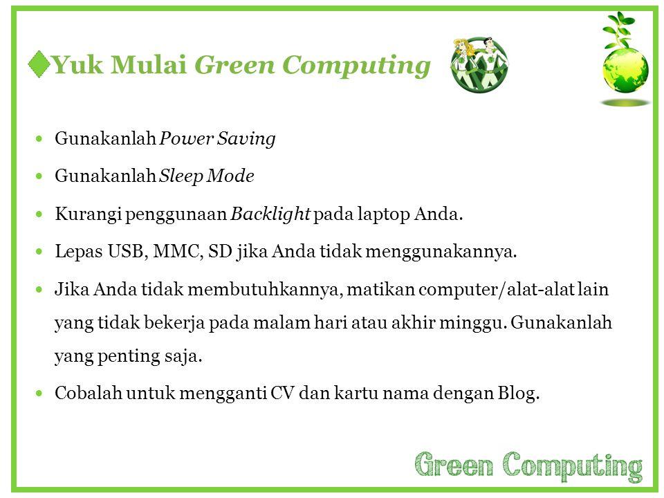 Yuk Mulai Green Computing  Gunakanlah Power Saving  Gunakanlah Sleep Mode  Kurangi penggunaan Backlight pada laptop Anda.  Lepas USB, MMC, SD jika