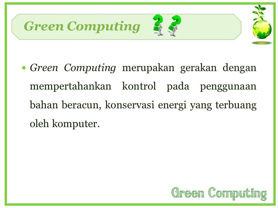 Green Computing  Green Computing merupakan gerakan dengan mempertahankan kontrol pada penggunaan bahan beracun, konservasi energi yang terbuang oleh