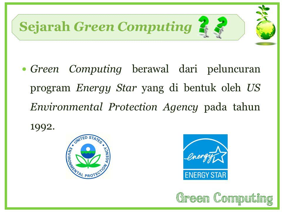 Sejarah Green Computing  Green Computing berawal dari peluncuran program Energy Star yang di bentuk oleh US Environmental Protection Agency pada tahu