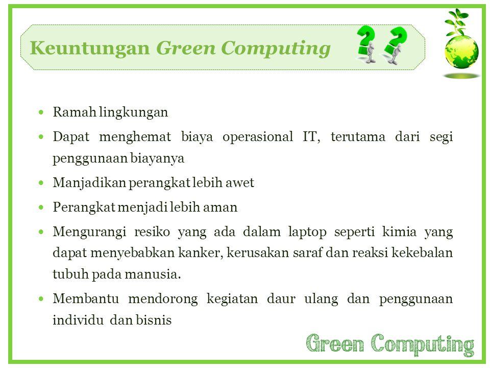 Keuntungan Green Computing  Ramah lingkungan  Dapat menghemat biaya operasional IT, terutama dari segi penggunaan biayanya  Manjadikan perangkat le